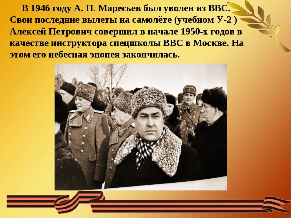 В 1946 году А. П. Маресьев был уволен из ВВС. Свои последние вылеты на самол...