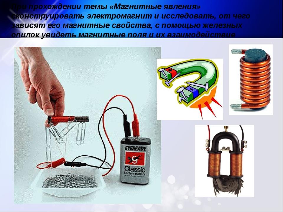 При прохождении темы «Магнитные явления» сконструировать электромагнит и исс...