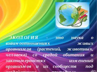 ЭКОЛОГИЯ - это наука о взаимоотношениях живых организмов (растений, животных,