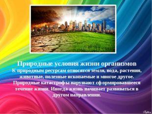 Природные условия жизни организмов К природным ресурсам относятся земля, вода