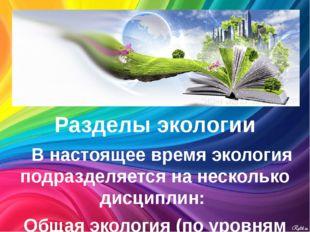 Разделы экологии В настоящее время экология подразделяется на несколько ди