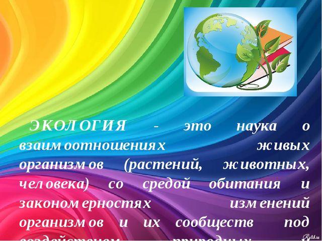 ЭКОЛОГИЯ - это наука о взаимоотношениях живых организмов (растений, животных,...