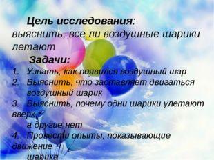 Цель исследования: выяснить, все ли воздушные шарики летают  Задачи: 1. Узна