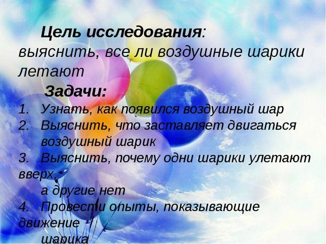 Цель исследования: выяснить, все ли воздушные шарики летают  Задачи: 1. Узна...