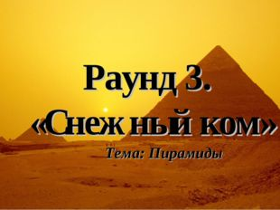 Раунд 3. «Снежный ком» Тема: Пирамиды