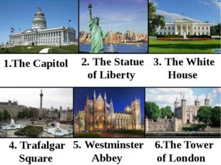 1.The Capitol 2. The Statue of Liberty 3. The White House 4. Trafalgar Squar