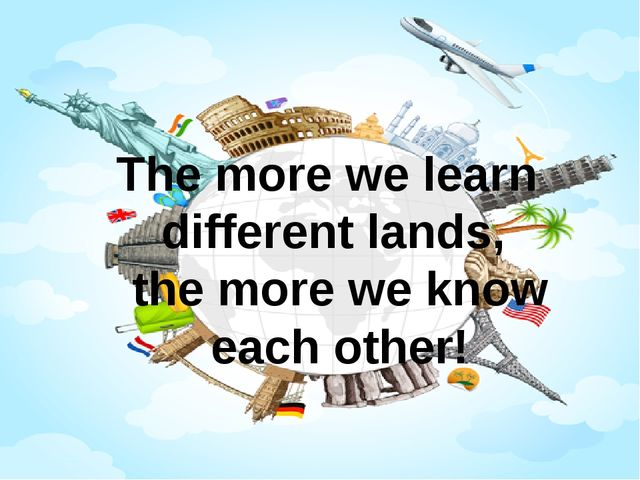 The more we learn different lands, the more we know each other!