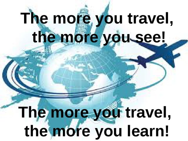 The more you travel, the more you see! The more you travel, the more you learn!