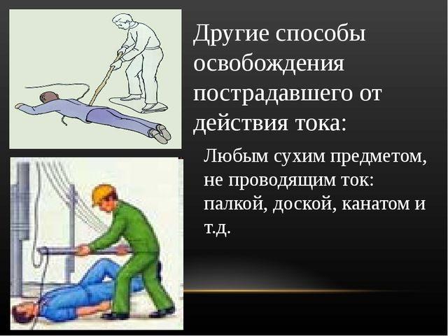 Другие способы освобождения пострадавшего от действия тока: Любым сухим предм...
