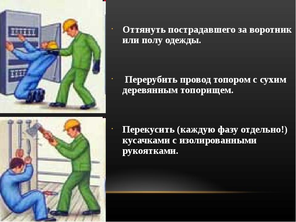 Оттянуть пострадавшего за воротник или полу одежды. Перерубить провод топором...