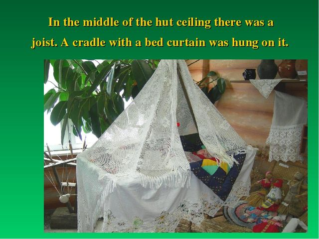 In the middle of the hut ceiling there was a joist. A cradle with a bed curta...