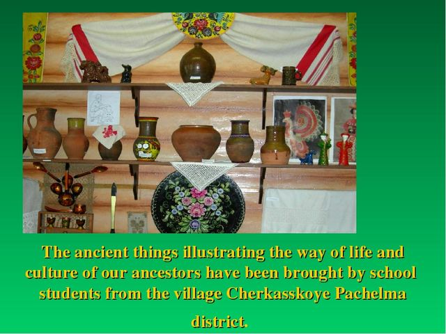 The ancient things illustrating the way of life and culture of our ancestors...