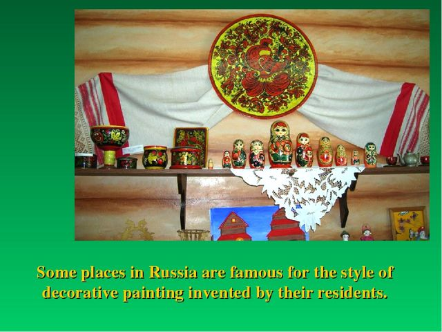 Some places in Russia are famous for the style of decorative painting invente...