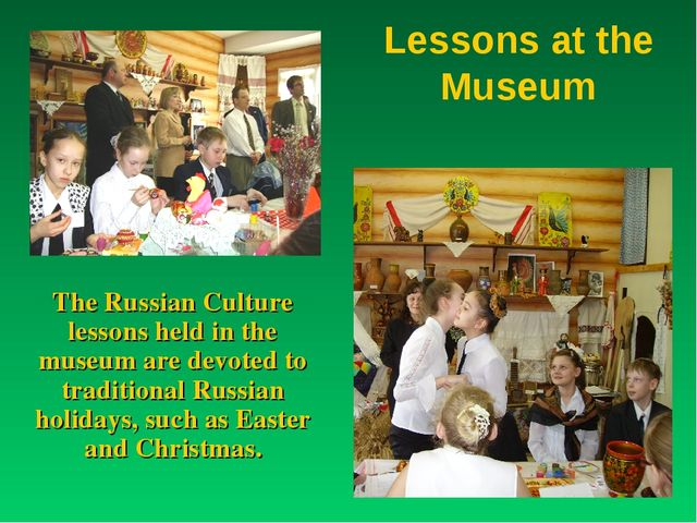 Lessons at the Museum The Russian Culture lessons held in the museum are devo...