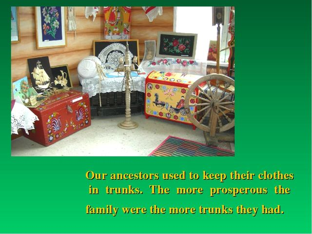 Our ancestors used to keep their clothes in trunks. The more prosperous the f...