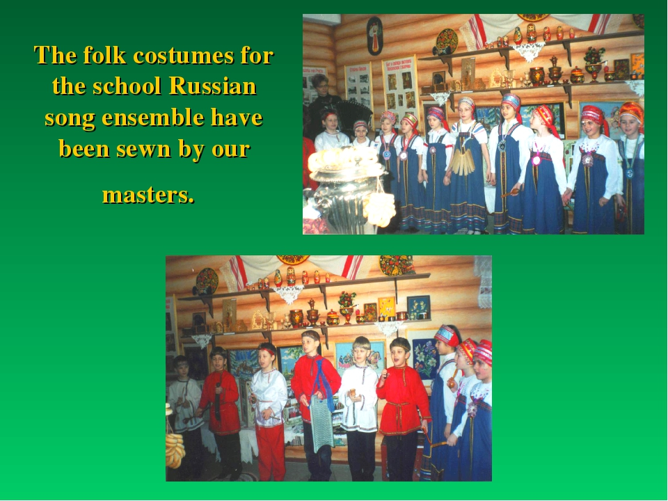 The folk costumes for the school Russian song ensemble have been sewn by our...