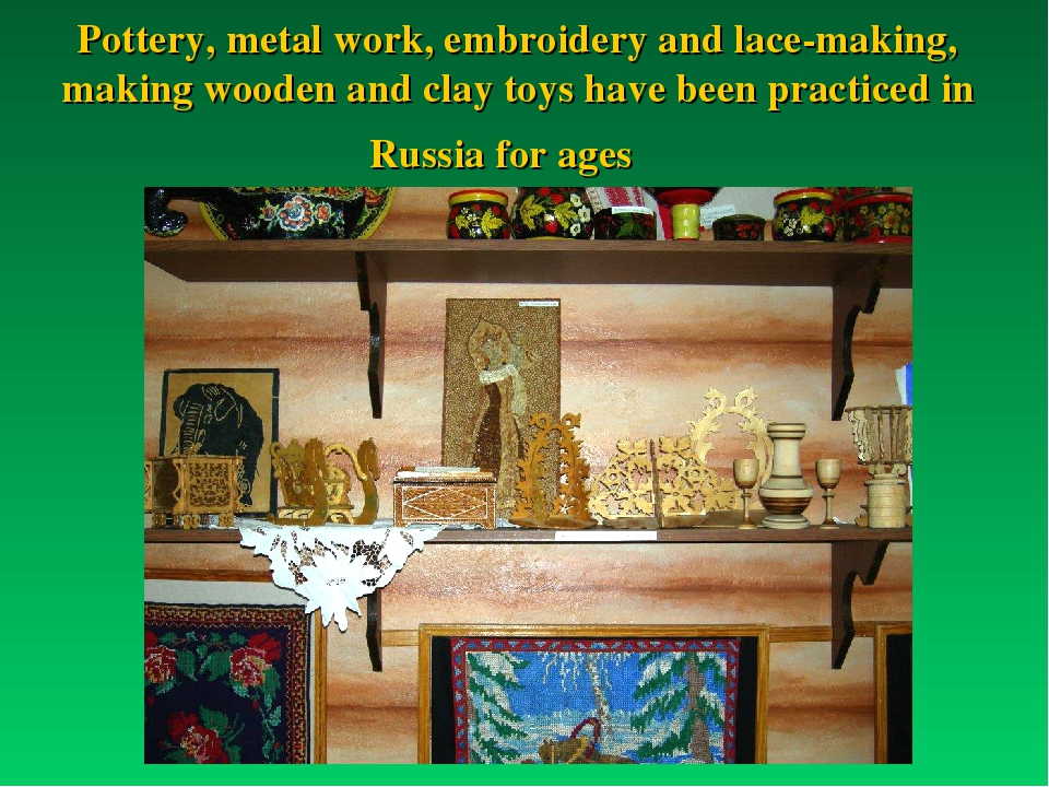 Pottery, metal work, embroidery and lace-making, making wooden and clay toys...
