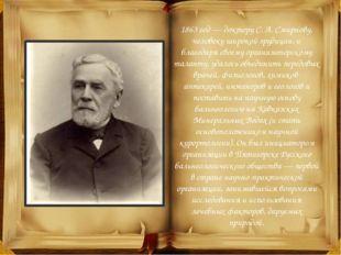 1863 год— доктору С.А.Смирнову, человеку широкой эрудиции, и благодаря сво