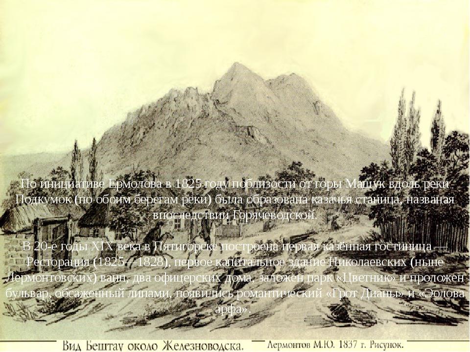 По инициативе Ермолова в 1825 году поблизости от горы Машук вдоль реки Подкум...