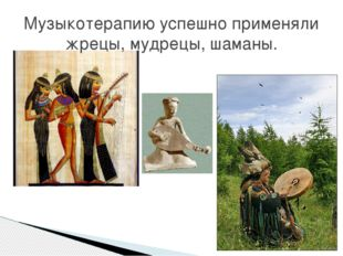 Музыкотерапию успешно применяли жрецы, мудрецы, шаманы.