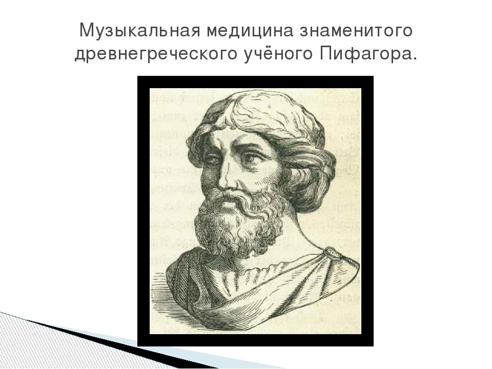 Музыкальная медицина знаменитого древнегреческого учёного Пифагора.