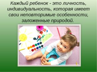 Каждый ребенок - это личность, индивидуальность, которая имеет свои неповтори
