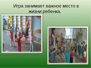 Игра занимает важное место в жизни ребенка.