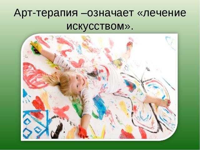 Арт-терапия –означает «лечение искусством».