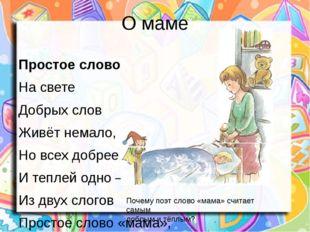 О маме Простое слово На свете Добрых слов Живёт немало, Но всех добрее И тепл