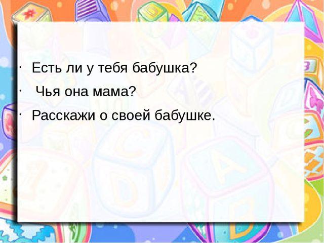 Есть ли у тебя бабушка? Чья она мама? Расскажи о своей бабушке.