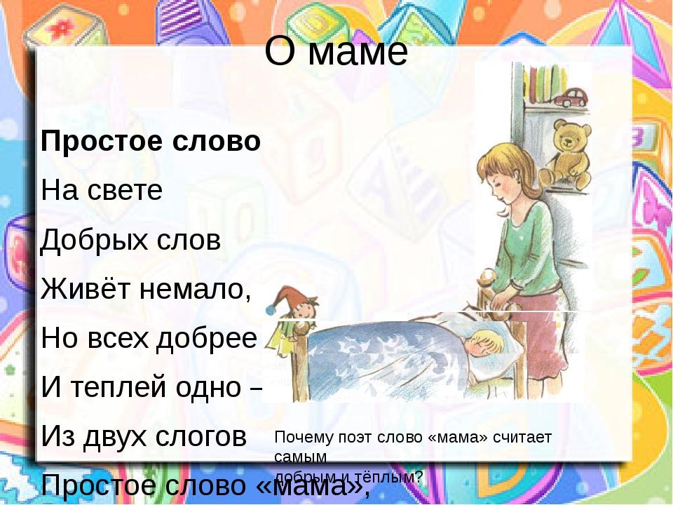 О маме Простое слово На свете Добрых слов Живёт немало, Но всех добрее И тепл...