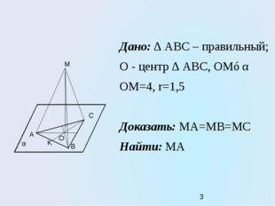 Дано: ∆ АВС – правильный; О - центр ∆ АВС, ОМ⊥α ОМ=4, r=1,5 Доказать: МА=МВ=М