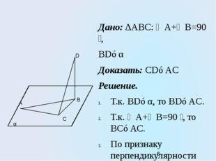 Дано: ∆АВС: ∠А+∠В=90 ̊, BD⊥α Доказать: CD⊥AC Решение. Т.к. BD⊥α, то BD⊥AC. Т.