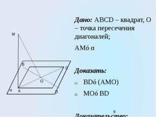 Дано: ABCD – квадрат, О – точка пересечения диагоналей; АМ⊥α Доказать: BD⊥(АМ