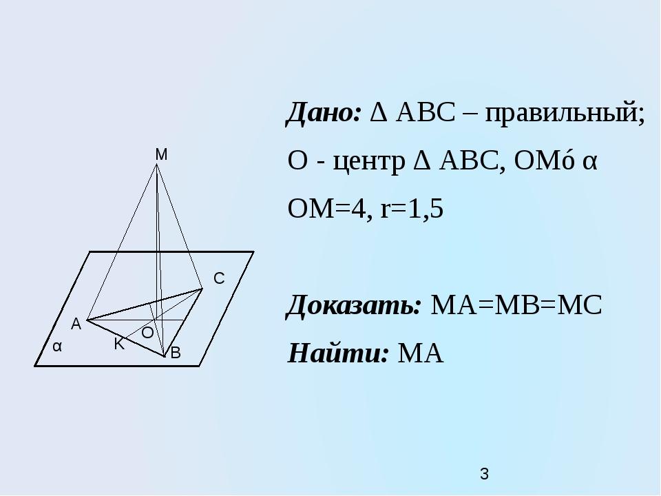 Дано: ∆ АВС – правильный; О - центр ∆ АВС, ОМ⊥α ОМ=4, r=1,5 Доказать: МА=МВ=М...