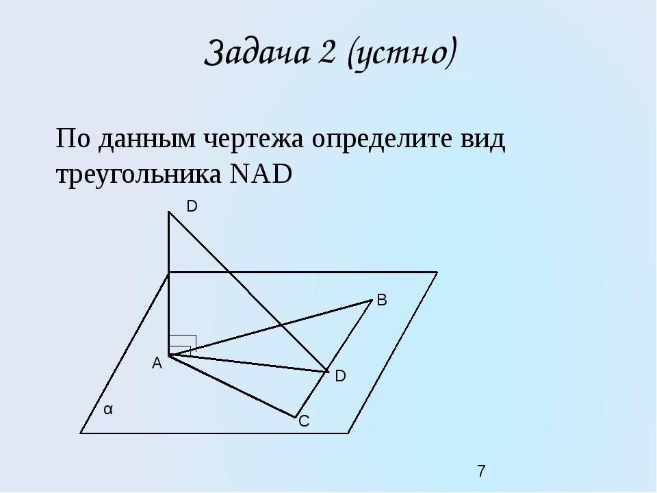 Задача 2 (устно) По данным чертежа определите вид треугольника NAD D С B D A α