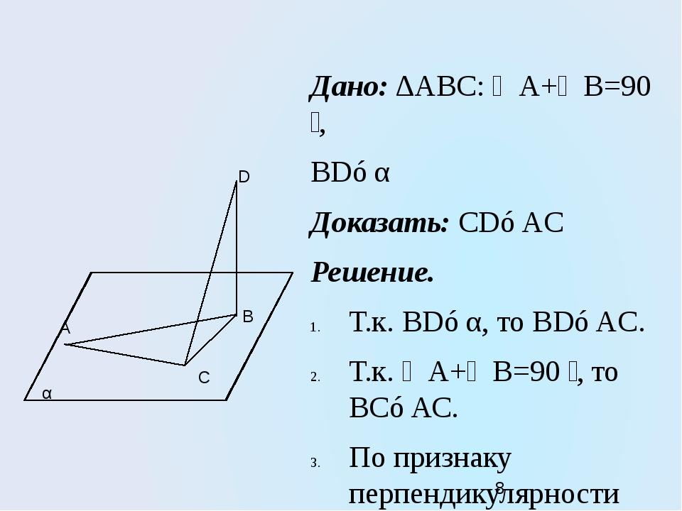 Дано: ∆АВС: ∠А+∠В=90 ̊, BD⊥α Доказать: CD⊥AC Решение. Т.к. BD⊥α, то BD⊥AC. Т....