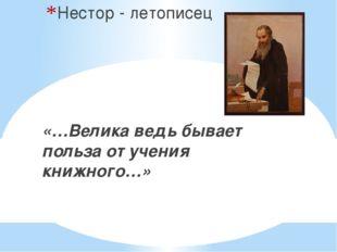 Нестор - летописец «…Велика ведь бывает польза от учения книжного…»