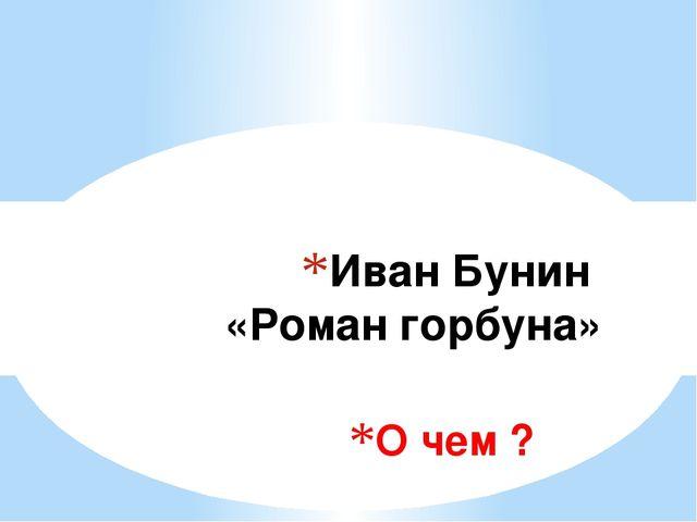О чем ? Иван Бунин «Роман горбуна»