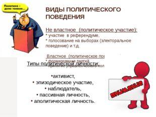 ВИДЫ ПОЛИТИЧЕСКОГО ПОВЕДЕНИЯ Не властное (политическое участие): * участие в
