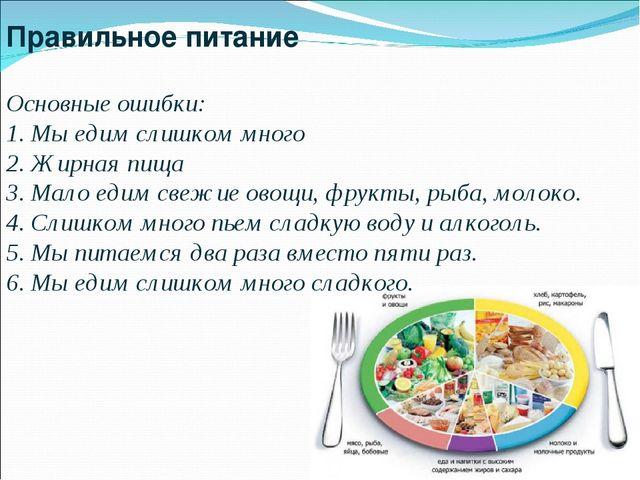 Правильное питание Основные ошибки: 1. Мы едим слишком много 2. Жирная пища 3...
