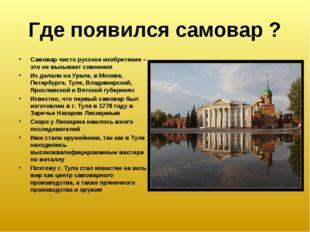 Где появился самовар ? Самовар чисто русское изобретение – это не вызывает со