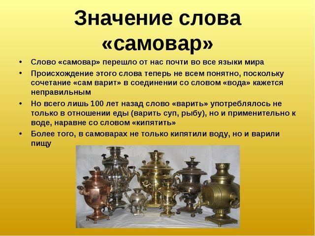 Значение слова «самовар» Слово «самовар» перешло от нас почти во все языки ми...