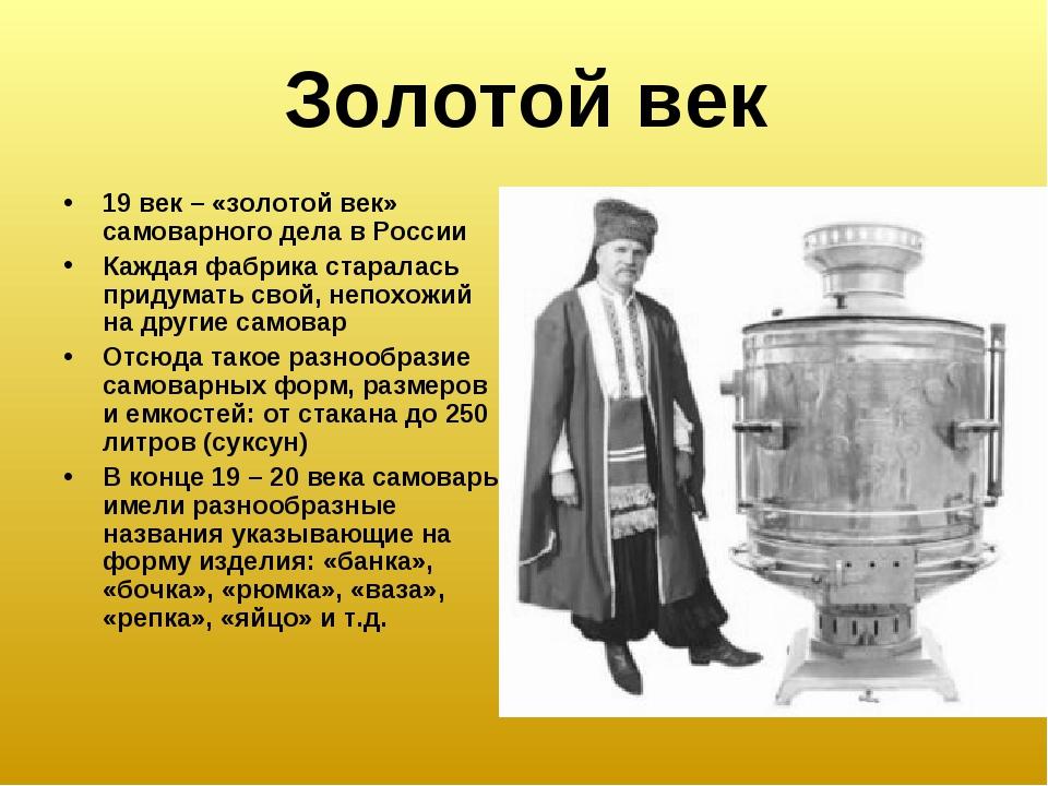 Золотой век 19 век – «золотой век» самоварного дела в России Каждая фабрика с...
