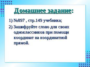 Домашнее задание: 1) №897 , стр.149 учебника; 2) Зашифруйте слово для своих о
