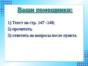 Ваши помощники: 1) Текст на стр. 147 -148; 2) прочитать; 3) ответить на вопро
