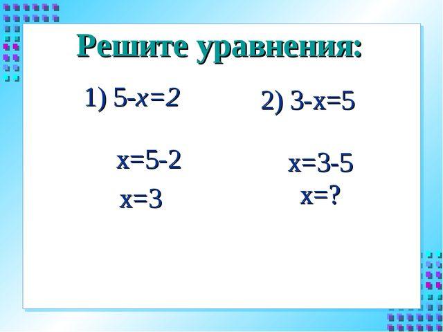 Решите уравнения: 1) 5-х=2 2) 3-х=5 х=5-2 х=3 х=3-5 х=?
