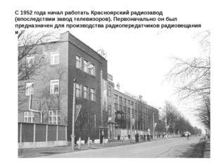 С1952 года начал работать Красноярский радиозавод (впоследствии завод телеви