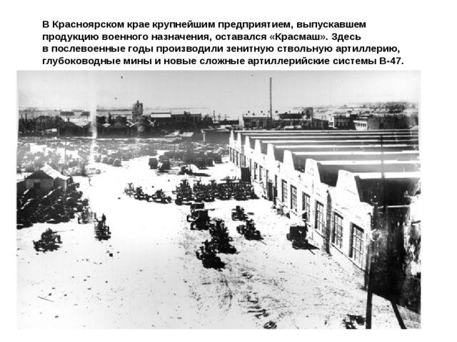 ВКрасноярском крае крупнейшим предприятием, выпускавшем продукцию военного н...
