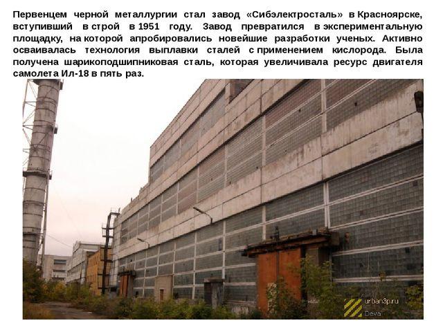 Первенцем черной металлургии стал завод «Сибэлектросталь» вКрасноярске, всту...